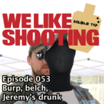 We Like Shooting Double Tap 053 – Burp, belch, Jeremys drunk